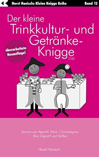Der kleine Trinkkultur- und Getränke-Knigge 2100: Service von Aperitif, Wein, Champagner, Bier, Digestif und Kaffee (Der kleine Knigge-Ratgeber 12)