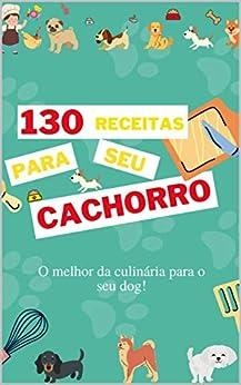 130 Receitas para seu cachorro: O melhor da culinária para o seu dog! por [Conquiste  seu livro, William Nascimento]