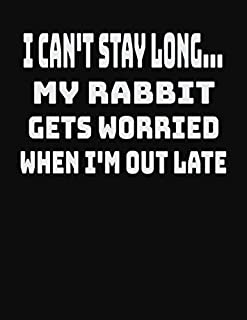 I Can't Stay Long… My Rabbit Gets Worried When I'm Out Late: College Ruled Notebook Journal for Rabbit Lovers