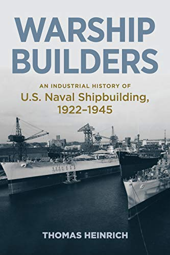 Warship Builders: An Industrial History of U.S. Naval Shipbuilding, 1922–1945 (Studies in Naval History and Sea Power) by [Thomas Heinrich]