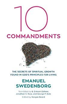 Ten Commandments: The Secrets of Spiritual Growth Found in God's Principles for Living by [EMANUEL SWEDENBORG, Morgan Beard, B. Erikson Odhner, Jonathan S. Rose, GEORGE F. DOLE]