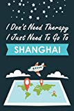 I Don t Need Therapy I Just Need To Go To Shanghai: Personalized Notebook for Traveller who Trip to Shanghai, Diary Travel Notebook, Shanghai Journal ... Campers, Gift For Shanghai lovers