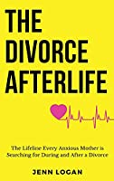 The Divorce Afterlife: The Lifeline Every Anxious Mother is Searching for During and After a Divorce