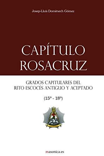 Capítulo Rosacruz: Grados Capitulares del Rito Escocés Antiguo y Aceptado 15-18 (Manuales...