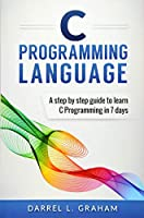 C Programming Language: A Step by Step Guide to Learn C Programming in 7 Days