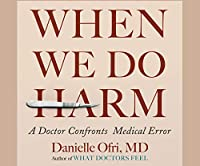 When We Do Harm: A Doctor Confronts Medical Error
