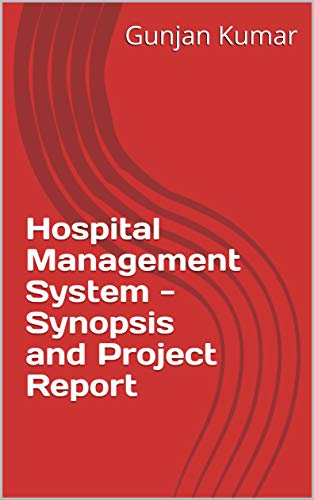 Hospital Management System - Synopsis and Project Report Kindle Edition