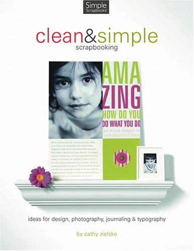 Clean And Simple Scrapbooking: Ideas for Design, Photography, Journaling & Typography