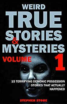 Weird True Stories and Mysteries Volume 1: 15 Terrifying Demonic Possession Stories That Actually Happened by [Stephen Stone]