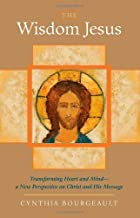 The Wisdom Jesus: Transforming Heart and Mind-A New Perspective on Christ and His Message by Cynthia Bourgeault (2008-08-12)