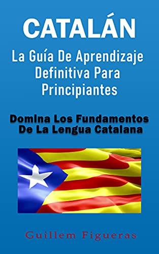 Catalán: La Guía De Aprendizaje Definitiva Para Principiantes: Domina Los Fundamentos De La Lengua Catalana
