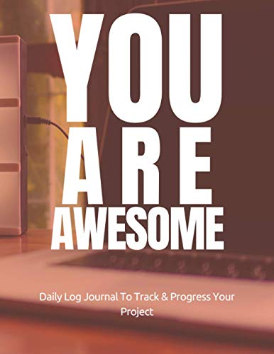 You Are Awsome: Daily Progress Journal To Track Your Projects