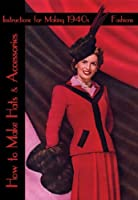 How to Make Hats and Accessories -- Instructions for Making Vintage 1940s Fashions