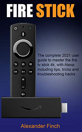 FIRE STICK: The Complete 2021 User Guide to Master the Fire Tv Stick 4k, With Alexa: Including Tips, Tricks and Troubleshooting Hacks (English Edition)