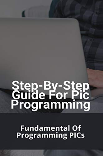 Step-By-Step Guide For Pic Programming: Fundamental Of Programming PICs: Pic Microcontroller Programming Software (English Edition)