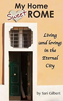 My Home Sweet Rome: Living (and loving) in Italy's Eternal City (English Edition) di [Sari Gilbert]