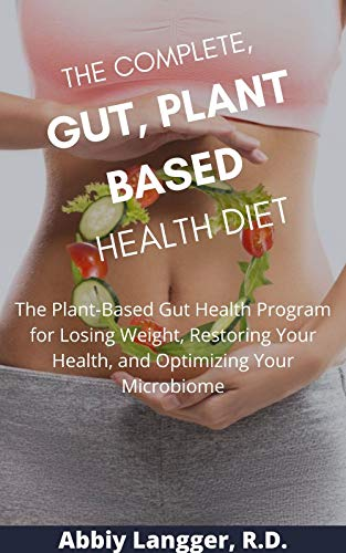 THE COMPLETE, GUT, PLANT BASED HEALTH DIET: The Plant-Based Gut Health Program for Losing Weight, Restoring Your Health, and Optimizing Your Microbiome