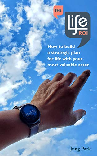The Life ROI : How to build a strategic plan for life with your most valuable asset (English Edition)