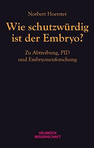 Wie schutzwürdig ist der Embryo?: Zu Abtreibung, PID und Embryonenforschung
