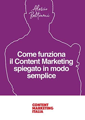 Come funziona il Content Marketing spiegato in modo semplice: Una guida per comprendere i principi del Content Marketing