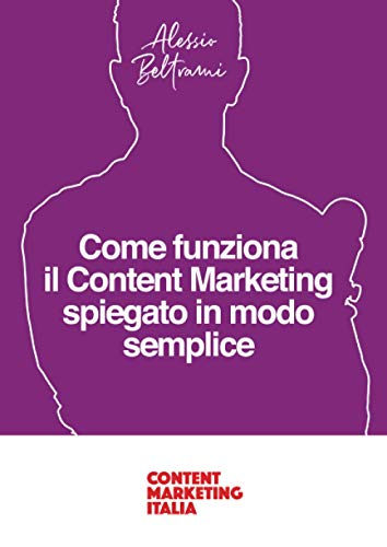 Come funziona il Content Marketing spiegato in modo semplice: Una guida per comprendere i principi del Content Marketing