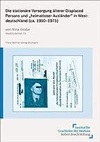 """Die stationaere Versorgung aelterer Displaced Persons und """"heimatloser Auslaender"""" in Westdeutschland (ca. 1950-1975)"""