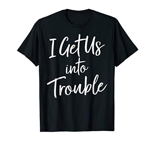 I Get Us Into Trouble T Shirt - Matching Best Friend Shirt