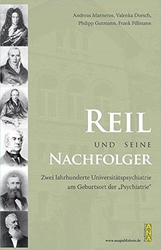"""Reil und seine Nachfolger: Zwei Jahrhunderte Universitätspsychiatrie am Geburtsortder """"Psychiatrie"""" Halle"""