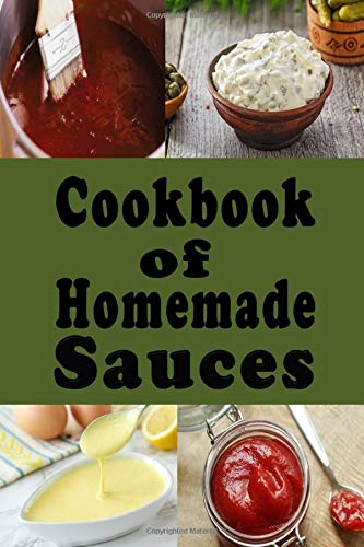 Cookbook of Homemade Sauces: A Cookbook Full of Ketchup, Barbecue, Tartar and Many Other Sauce Recipes (Dressings and Sauces, Band 1)