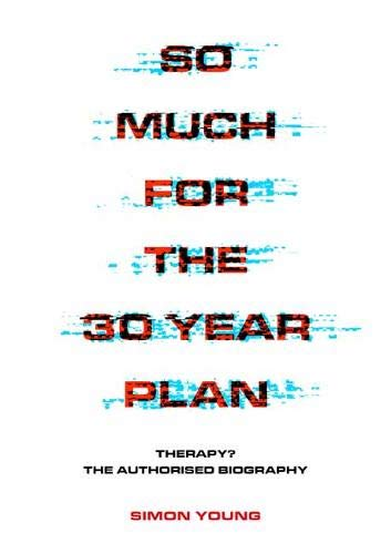 So Much for the 30-Year Plan: Therapy? the Authorised Biography
