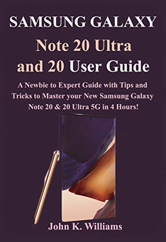 Samsung Galaxy Note 20 Ultra and 20 User Guide : A Newbie to Expert Guide with Tips and Tricks to Master Your New Samsung Galaxy Note 20 & 20 Ultra 5G in 4 Hours