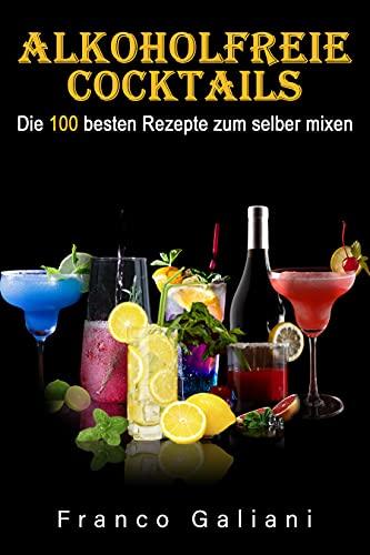 Alkoholfreie Cocktails: Die 100 besten Rezepte zum selber mixen (Cocktail Buch 1)