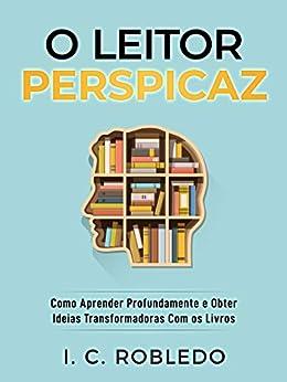 O Leitor Perspicaz: Como Aprender Profundamente e Obter Ideias Transformadoras Com os Livros (Domine Sua Mente, Transforme Sua Vida) por [I. C. Robledo, Luciana Aflitos]