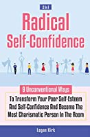 Radical Self-Confidence 2 In 1: 9 Unconventional Ways To Transform Your Poor Self-Esteem And Self-Confidence And Become The Most Charismatic Person In The Room
