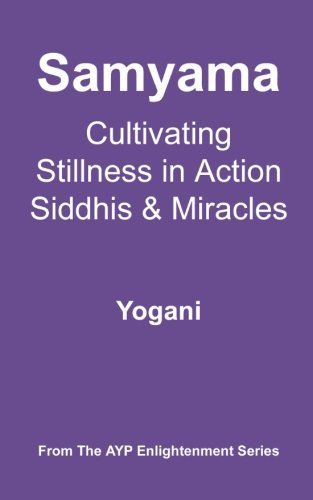 Samyama - Cultivating Stillness in Action, Siddhis and Miracles: (AYP Enlightenment Series): 5