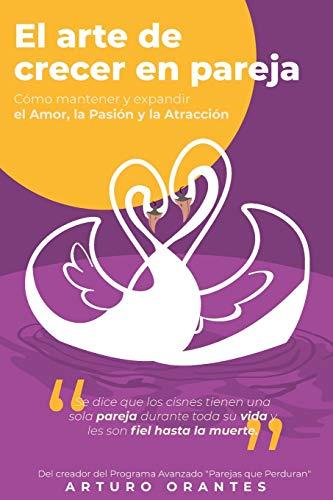 El Arte de Crecer en Pareja.: Cómo mantener y expandir el Amor, la Pasión y la Atracción.