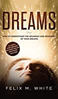 Dreams: How to Understand the Meanings and Messages of your Dreams. All about Lucid Dreaming, Recurring Dreams, Nightmares and more!