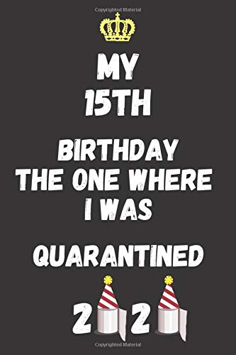 My 15TH BIRTHDAY The one when I was QUARANTINED: Happy Quarantine Birthday Notebook Gift Girls & Boys 15, Funny Quarantine 15th Birthday, 15th ... 100 Pages,Blank Lined journal, 6 x 9 inches.