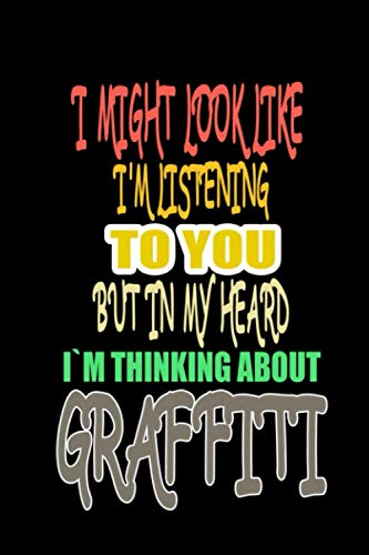 I Might Look Like I'm Listening To You But In My Head I'm Thinking About Graffiti: Blank Lined journal Notebook for Graffiti lovers - funny new ... and boys who practicing the Graffiti hobby