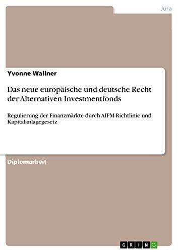 Das neue europäische und deutsche Recht der Alternativen Investmentfonds: Regulierung der Finanzmärkte durch AIFM-Richtlinie und Kapitalanlagegesetz