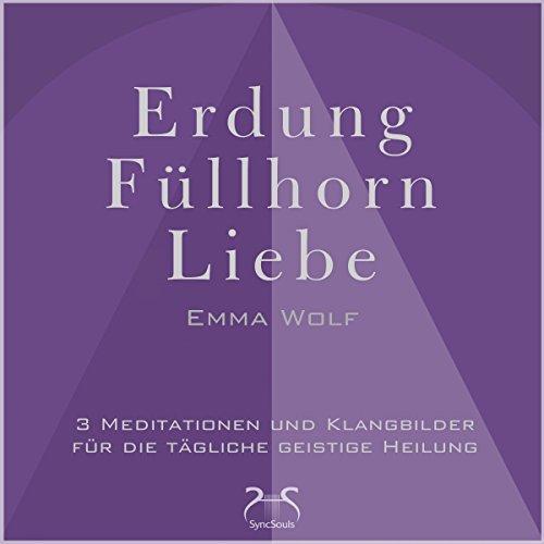 Erdung - Füllhorn - Liebe: Blockaden lösen, Ängste abbauen, mehr Ausgewogenheit