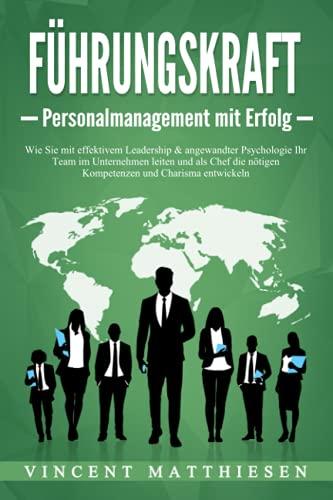 FÜHRUNGSKRAFT - Personalmanagement mit Erfolg: Wie Sie mit effektivem Leadership & angewandter Psychologie Ihr Team im Unternehmen leiten und als Chef die nötigen Kompetenzen und Charisma entwickeln