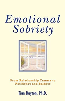 Emotional Sobriety: From Relationship Trauma to Resilience and Balance by [Tian Dayton]