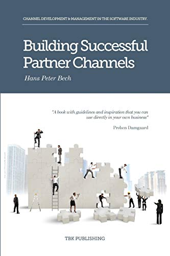 Building Successful Partner Channels: in the software industry: Channel Development & Management in the Software Industry