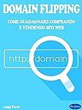 Domain Flipping: Come Guadagnare Comprando e Vendendo Siti Web (Italian Edition)