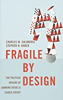 Fragile by Design: The Political Origins of Banking Crises and Scarce Credit (Princeton Economic History of the Western World)