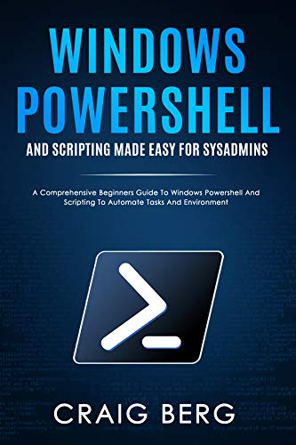 Windows Powershell and Scripting Made Easy For Sysadmins: A Comprehensive Beginners Guide To Windows Powershell And Scripting To Automate Tasks And Environment Front Cover