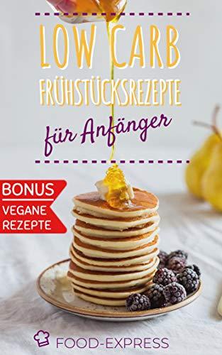 Low Carb Frühstücksrezepte: Low Carb für Anfänger: Das Low Carb Kochbuch für ein ausgewogenes und gesundes Frühstück. Rezepte für Berufstätige mit wenig Zeit am Morgen. Mit veganen extra Rezepten.