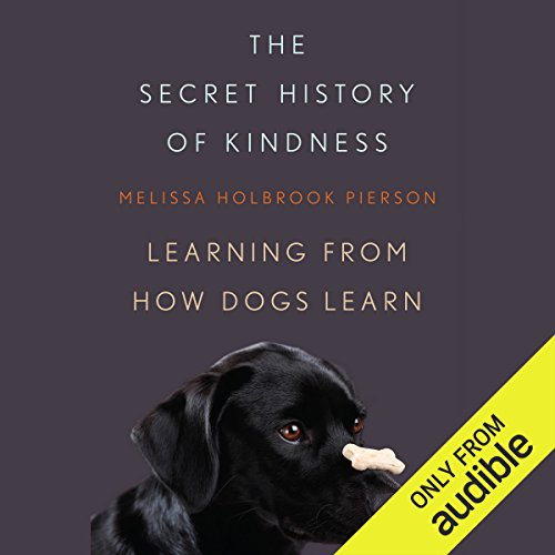 The Secret History of Kindness     Learning from How Dogs Learn              By:                                                                                                                                 Melissa Holbrook Pierson                               Narrated by:                                                                                                                                 Ann Osmond                      Length: 10 hrs and 51 mins     60 ratings     Overall 4.1