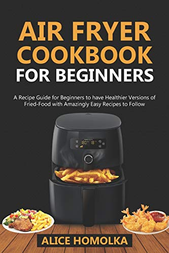 Air Fryer CookBook For Beginners: A Recipe Guide for Beginners to have Healthier Versions of Fried-Food with Amazingly Easy Recipes to Follow